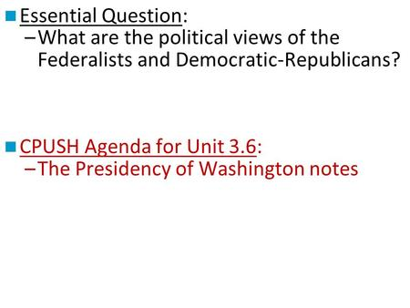 Essential Question: What are the political views of the Federalists and Democratic-Republicans? CPUSH Agenda for Unit 3.6: The Presidency of Washington.