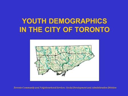 YOUTH DEMOGRAPHICS IN THE CITY OF TORONTO Toronto Community and Neighbourhood Services: Social Development and Administration Division.