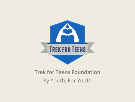 Trek for Teens Foundation By Youth, For Youth. About Us In 2007, a team of high school students from the Toronto area initiated the Toronto Trek for Teens,