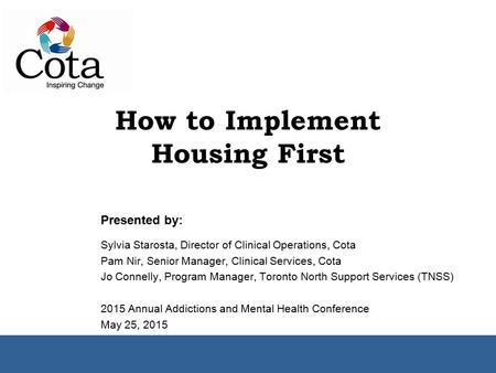 How to Implement Housing First Presented by: Sylvia Starosta, Director of Clinical Operations, Cota Pam Nir, Senior Manager, Clinical Services, Cota Jo.