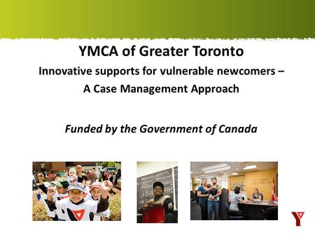 YMCA of Greater Toronto Innovative supports for vulnerable newcomers – A Case Management Approach Funded by the Government of Canada.