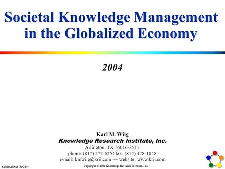 Societal KM 2004/ 1 Copyright © 2004 Knowledge Research Institute, Inc. Societal Knowledge Management in the Globalized Economy 2004 Karl M. Wiig Knowledge.