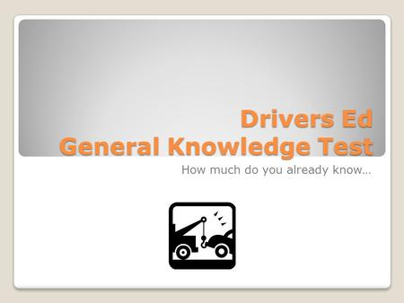 Drivers Ed General Knowledge Test How much do you already know…