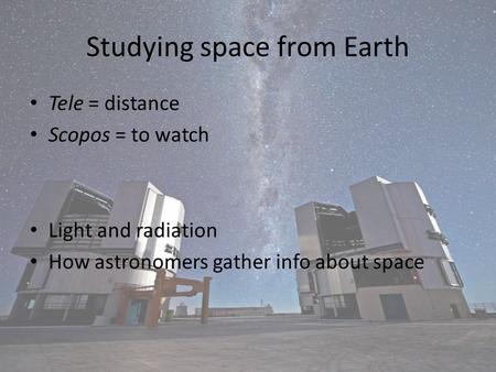 Studying space from Earth Tele = distance Scopos = to watch Light and radiation How astronomers gather info about space.