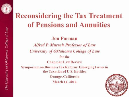 Reconsidering the Tax Treatment of Pensions and Annuities Jon Forman Alfred P. Murrah Professor of Law University of Oklahoma College of Law for the Chapman.