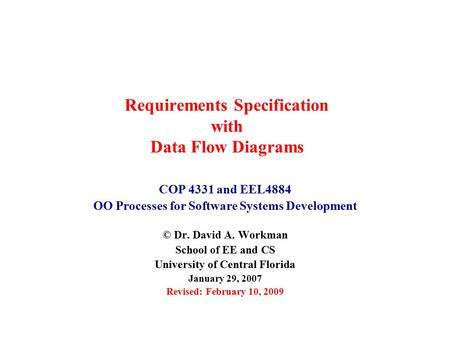 Requirements Specification with Data Flow Diagrams COP 4331 and EEL4884 OO Processes for Software Systems Development © Dr. David A. Workman School of.