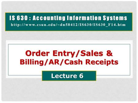 IS 630 : Accounting Information Systems  Order Entry/Sales & Billing/AR/Cash Receipts Lecture 6.