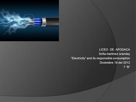 "LICEO DE APODACA Sofia martinez oranday ""Electricity"" and its responsible consumption Diciembre 18 del 2012 7 ""B"""