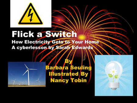 Flick a Switch How Electricity Gets to Your Home A cyberlesson by Sarah Edwards By Barbara Seuling Illustrated By Nancy Tobin.