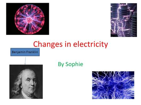 Changes in electricity By Sophie Benjamin Franklin.