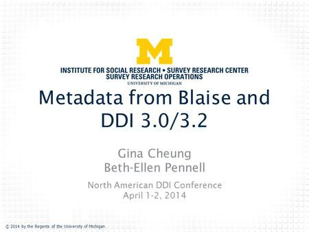 © 2014 by the Regents of the University of Michigan Metadata from Blaise and DDI 3.0/3.2 Gina Cheung Beth-Ellen Pennell North American DDI Conference April.