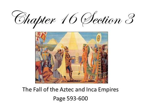 Chapter 16 Section 3 The Fall of the Aztec and Inca Empires Page 593-600.