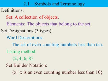 2.1 – Symbols and Terminology Definitions: Set: A collection of objects. Elements: The objects that belong to the set. Set Designations (3 types): Word.