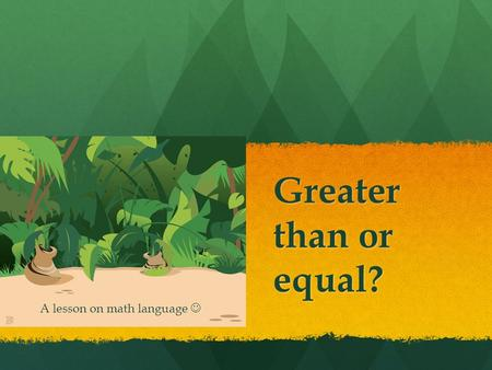 Greater than or equal? A lesson on math language A lesson on math language.