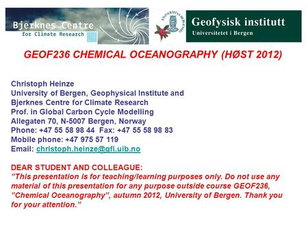 GEOF236 CHEMICAL OCEANOGRAPHY (HØST 2012) Christoph Heinze University of Bergen, Geophysical Institute and Bjerknes Centre for Climate Research Prof. in.