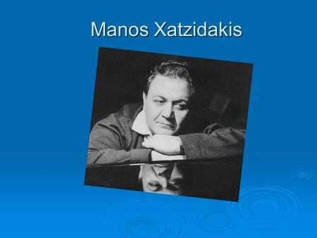 Manos Xatzidakis Who is Manos Xatzidakis Manos Xatzidakis was a famous music composer. He was borned in Ksanthe, a city at the northern part of Greece.