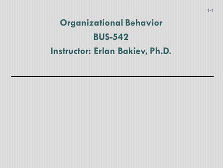 Organizational Behavior BUS-542 Instructor: Erlan Bakiev, Ph.D.