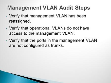 Verify that management VLAN has been reassigned. Verify that operational VLANs do not have access to the management VLAN. Verify that the ports in the.