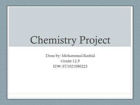 Chemistry Project Done by: Mohammed Rashid Grade:12.5 ID#: ST1021080223.