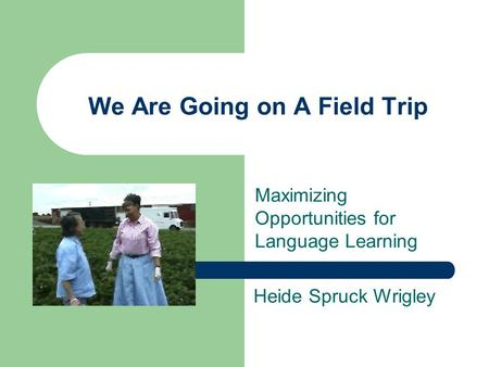 We Are Going on A Field Trip Maximizing Opportunities for Language Learning Heide Spruck Wrigley.