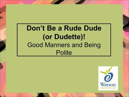 Don't Be a Rude Dude (or Dudette)! Good Manners and Being Polite.
