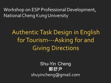 Authentic Task Design in English for Tourism---Asking for and Giving Directions Shu-Yin Cheng 鄭舒尹 Workshop on ESP Professional Development,