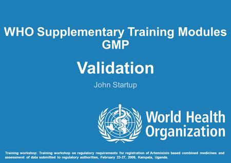 WHO Supplementary Training Modules GMP Validation John Startup Training workshop: Training workshop on regulatory requirements for registration of Artemisinin.
