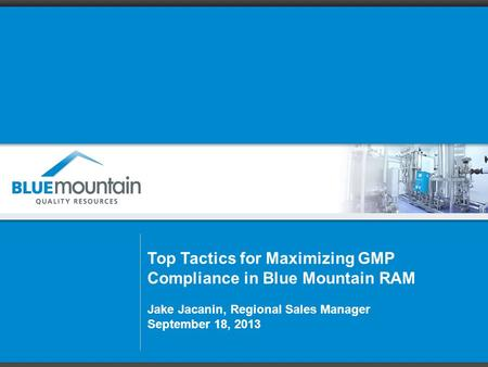 Top Tactics for Maximizing GMP Compliance in Blue Mountain RAM Jake Jacanin, Regional Sales Manager September 18, 2013.