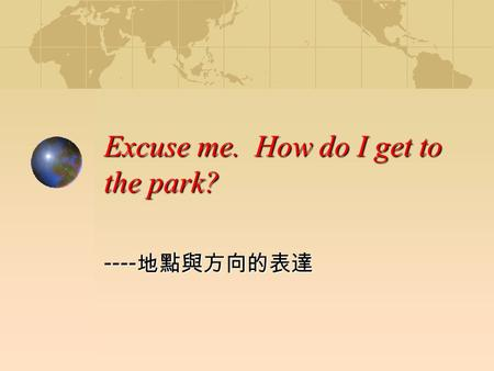 Excuse me. How do I get to the park? ---- 地點與方向的表達.