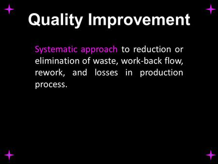Quality Improvement Systematic approach to reduction or elimination of waste, work-back flow, rework, and losses in production process.