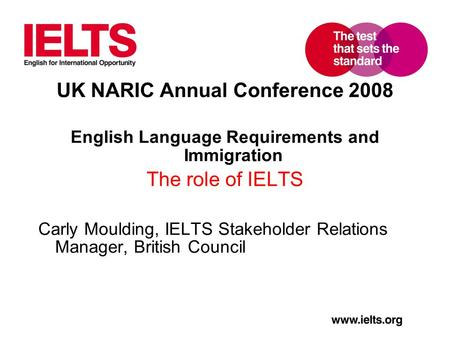 UK NARIC Annual Conference 2008 English Language Requirements and Immigration The role of IELTS Carly Moulding, IELTS Stakeholder Relations Manager, British.