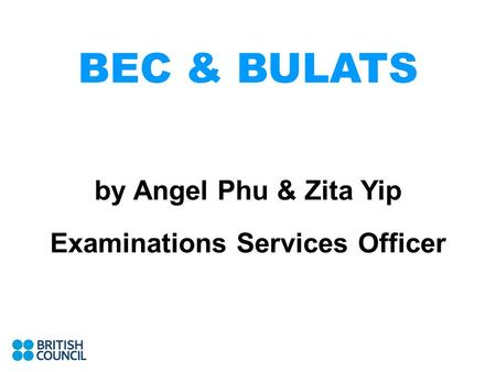 BEC & BULATS by Angel Phu & Zita Yip Examinations Services Officer.