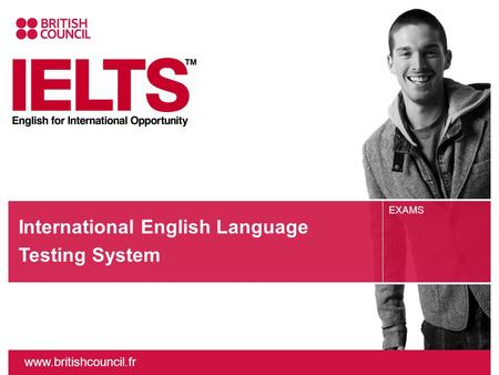 Www.britishcouncil.fr EXAMS International English Language Testing System.