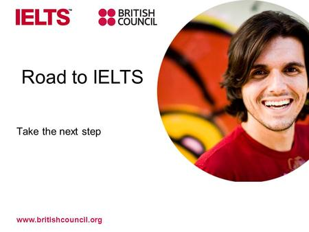 Take the next step Road to IELTS www.britishcouncil.org.