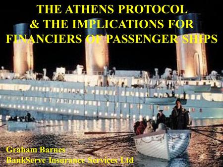 THE ATHENS PROTOCOL & THE IMPLICATIONS FOR FINANCIERS OF PASSENGER SHIPS Graham Barnes BankServe Insurance Services Ltd.
