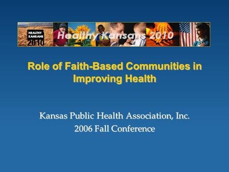 Role of Faith-Based Communities in Improving Health Kansas Public Health Association, Inc. 2006 Fall Conference.
