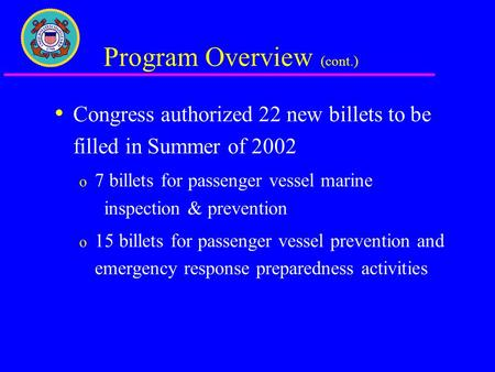 Program Overview (cont.) Congress authorized 22 new billets to be filled in Summer of 2002 o 7 billets for passenger vessel marine inspection & prevention.