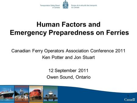 11 Human Factors and Emergency Preparedness on Ferries Canadian Ferry Operators Association Conference 2011 Ken Potter and Jon Stuart 12 September 2011.