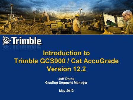 Introduction to Trimble GCS900 / Cat AccuGrade Version 12.2 Jeff Drake Grading Segment Manager May 2012.