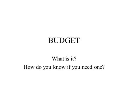 BUDGET What is it? How do you know if you need one?