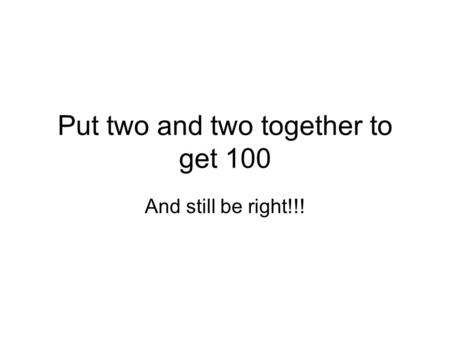 Put two and two together to get 100 And still be right!!!