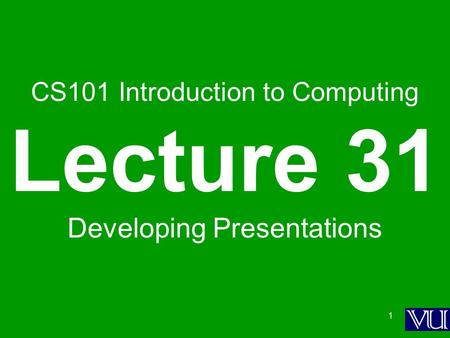 1 CS101 Introduction to Computing Lecture 31 Developing Presentations.
