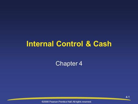 ©2008 Pearson Prentice Hall. All rights reserved. 4-1 Internal Control & Cash Chapter 4.