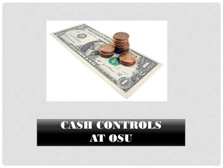 "CASH CONTROLS AT OSU. WHAT IS ""CASH""? Currency, coin, and cash equivalents: Checks Traveler's checks Cashier's checks Credit card records EFTs: ACH and."