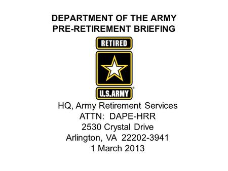 DEPARTMENT OF THE ARMY PRE-RETIREMENT BRIEFING HQ, Army Retirement Services ATTN: DAPE-HRR 2530 Crystal Drive Arlington, VA 22202-3941 1 March 2013.