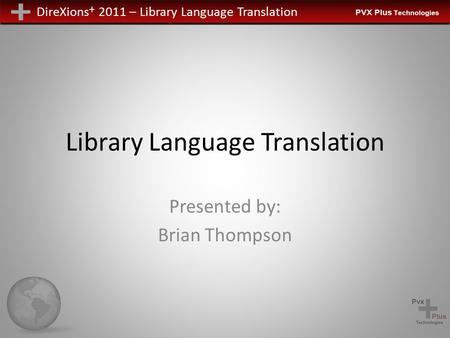 DireXions + 2011 – Library Language Translation Library Language Translation Presented by: Brian Thompson.