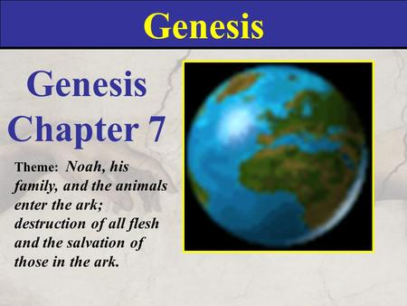 Genesis Chapter 7 Theme: Noah, his family, and the animals enter the ark; destruction of all flesh and the salvation of those in the ark.