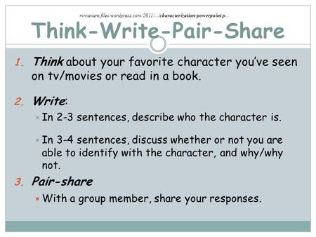 Think-Write-Pair-Share 1. Think about your favorite character you've seen on tv/movies or read in a book. 2. Write:  In 2-3 sentences, describe who the.