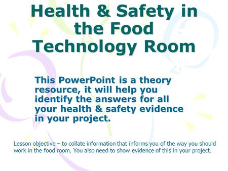 Health & Safety in the Food Technology Room This PowerPoint is a theory resource, it will help you identify the answers for all your health & safety evidence.
