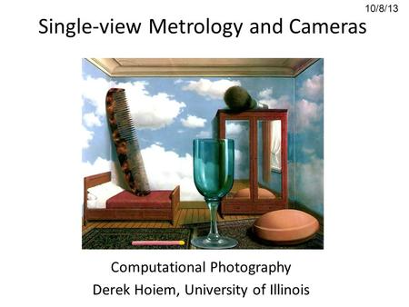 Single-view Metrology and Cameras Computational Photography Derek Hoiem, University of Illinois 10/8/13.